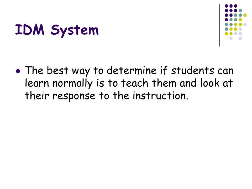 IDM System The best way to determine if students can learn normally is to teach them and look at their response to the instruction.