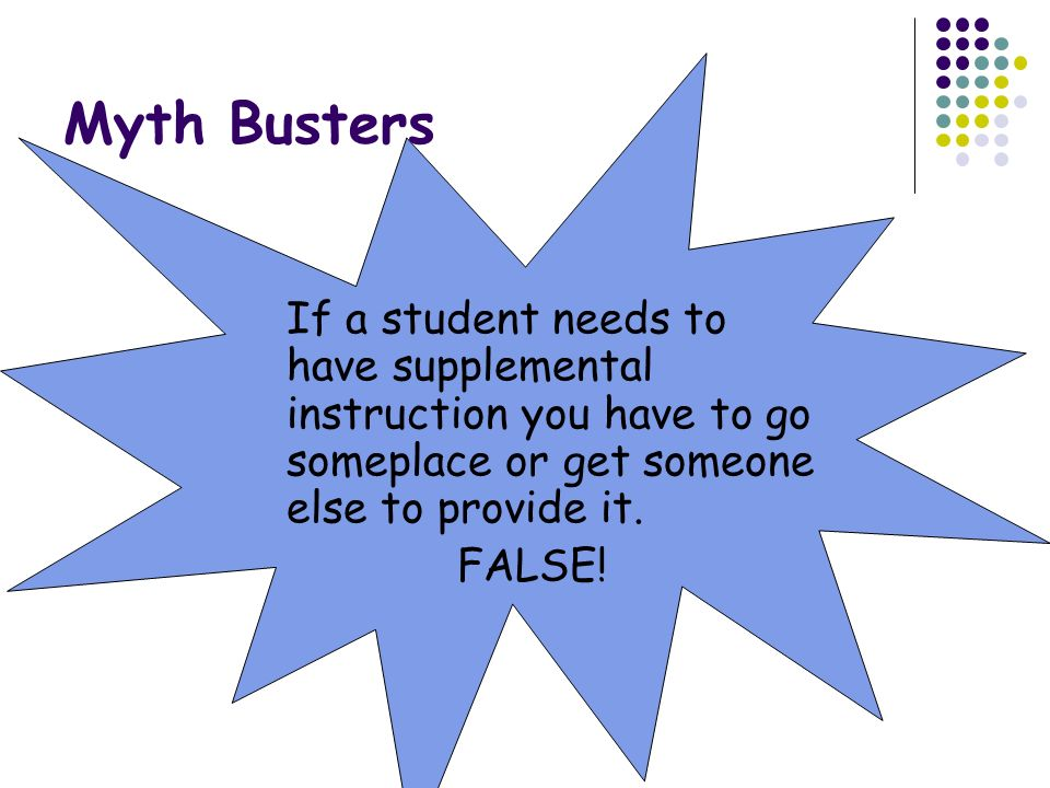 Myth Busters If a student needs to have supplemental instruction you have to go someplace or get someone else to provide it.