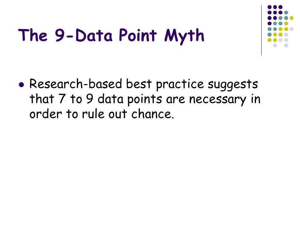The 9-Data Point Myth Research-based best practice suggests that 7 to 9 data points are necessary in order to rule out chance.