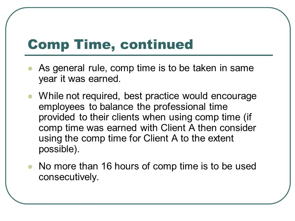 Comp Time, continued As general rule, comp time is to be taken in same year it was earned.