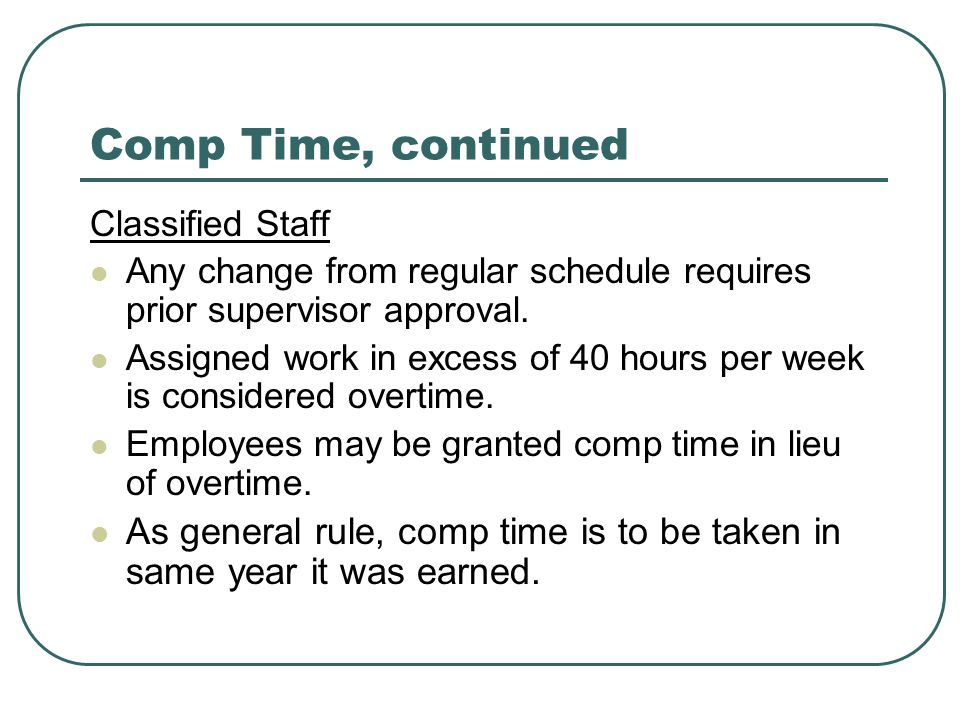 Comp Time, continued Classified Staff. Any change from regular schedule requires prior supervisor approval.