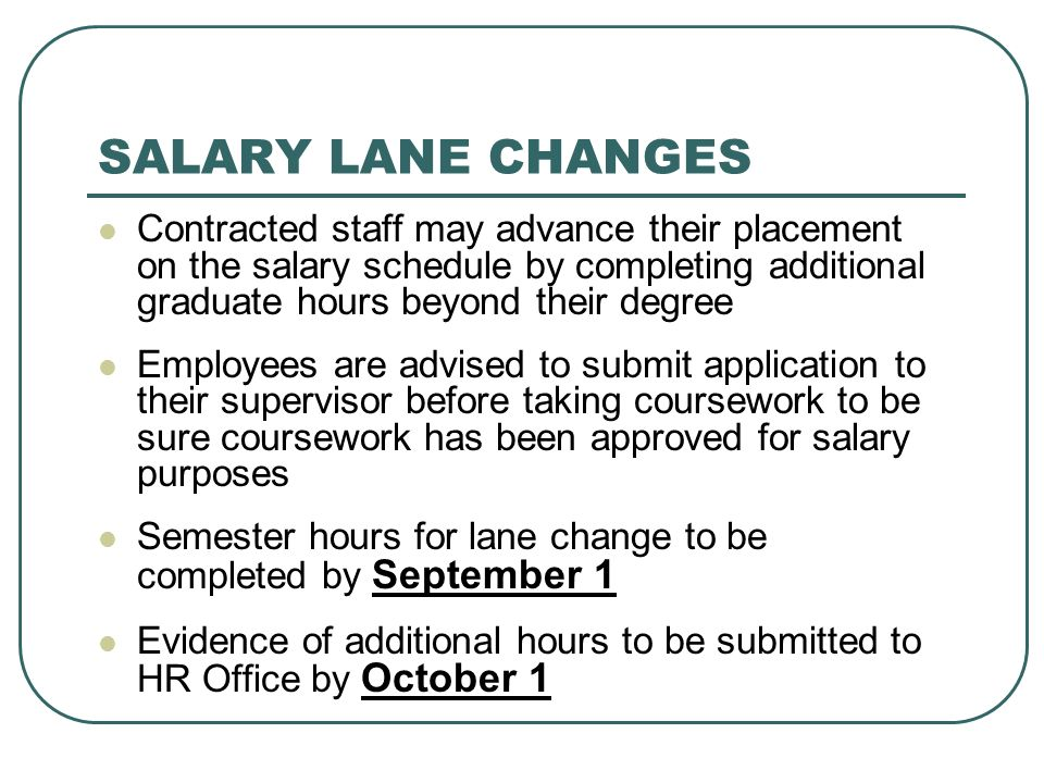 SALARY LANE CHANGES Contracted staff may advance their placement on the salary schedule by completing additional graduate hours beyond their degree.