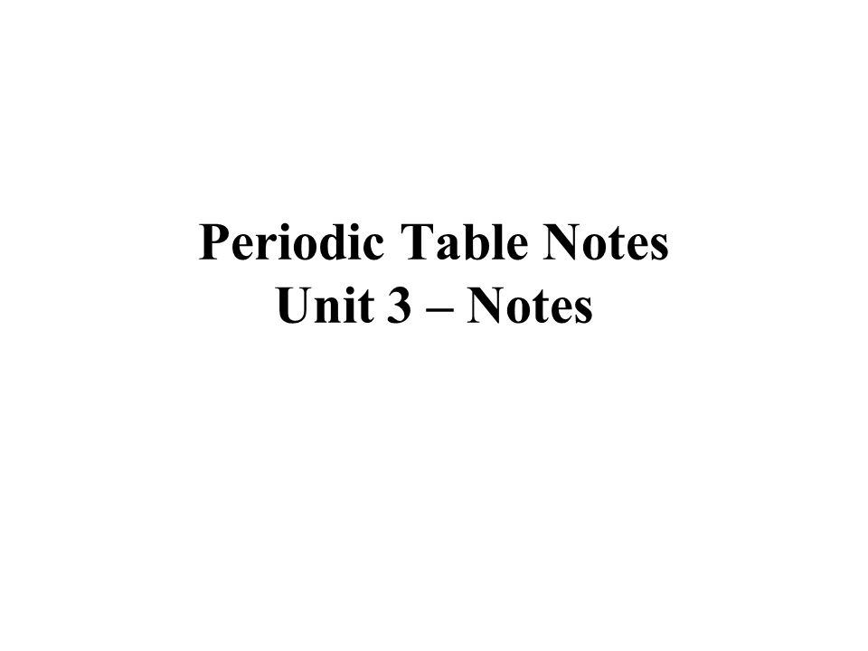 Periodic Table Notes Unit 3 – Notes