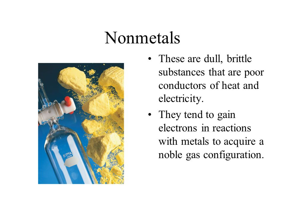 Nonmetals These are dull, brittle substances that are poor conductors of heat and electricity.
