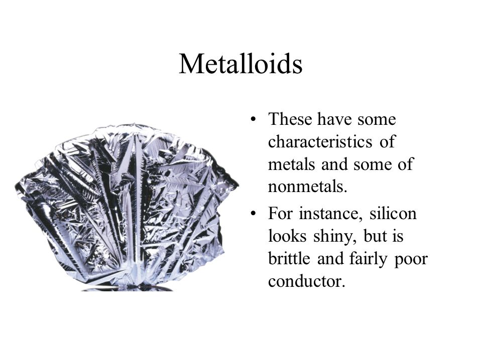 Metalloids These have some characteristics of metals and some of nonmetals.
