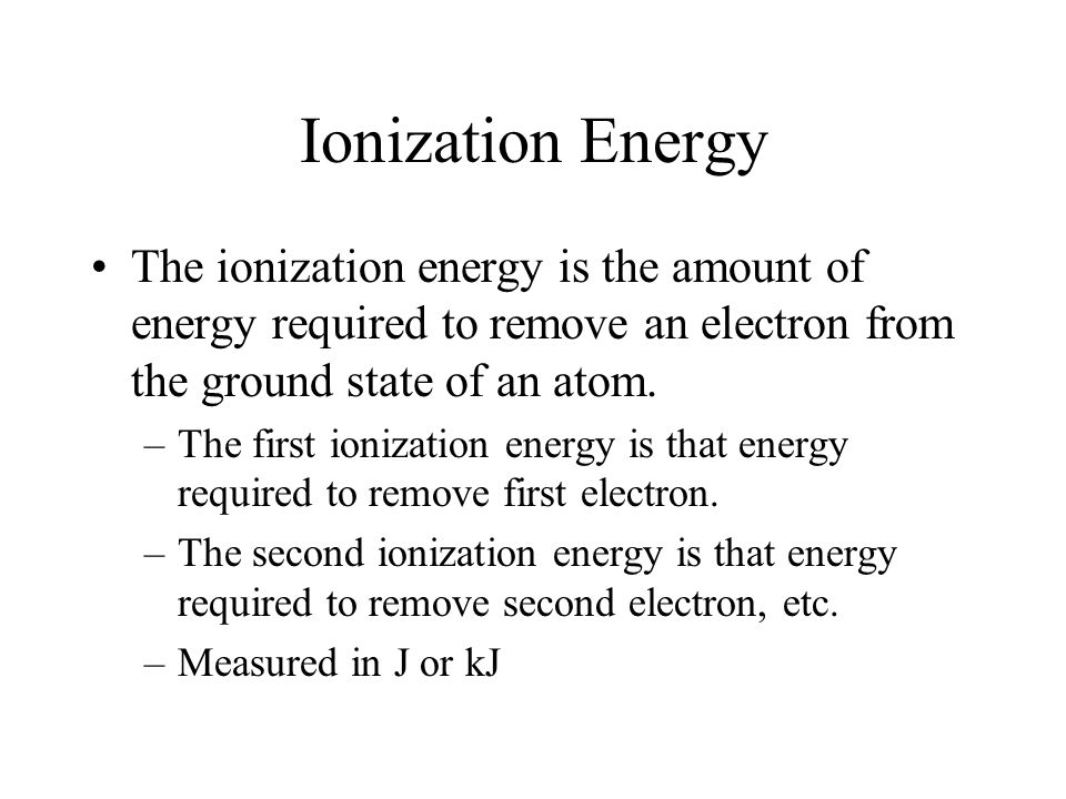 Ionization Energy The ionization energy is the amount of energy required to remove an electron from the ground state of an atom.