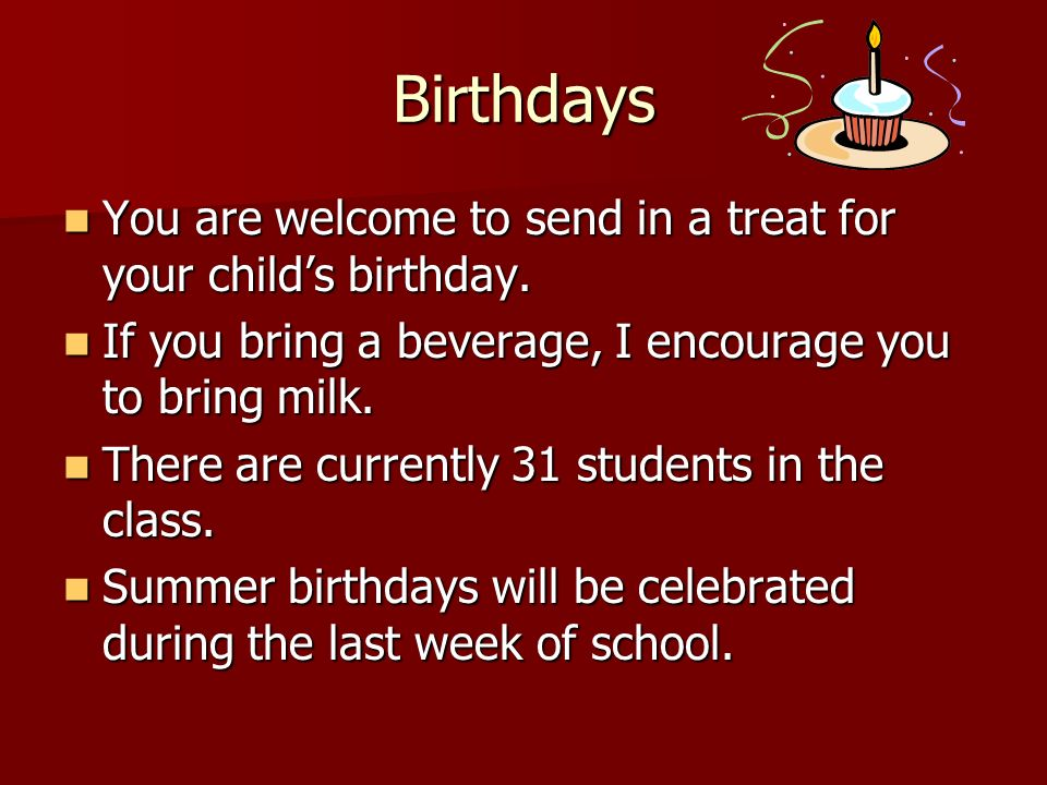 Birthdays You are welcome to send in a treat for your child's birthday. If you bring a beverage, I encourage you to bring milk.
