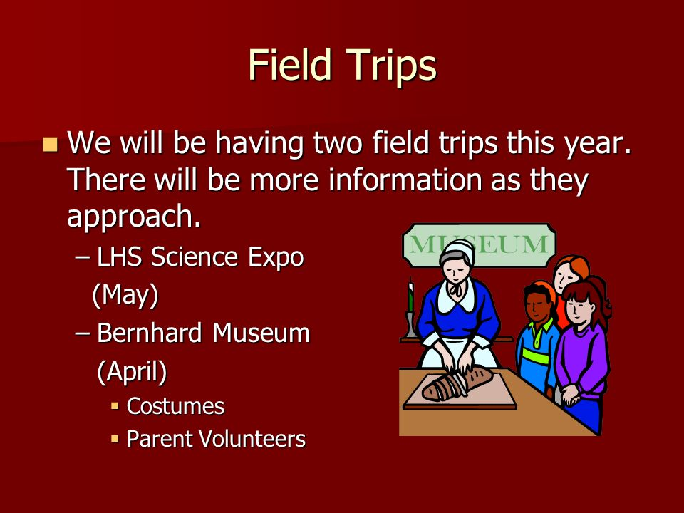 Field Trips We will be having two field trips this year. There will be more information as they approach.