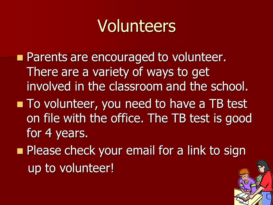Volunteers Parents are encouraged to volunteer. There are a variety of ways to get involved in the classroom and the school.