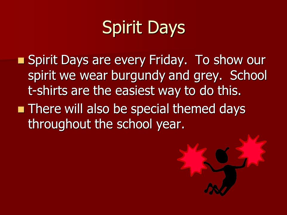 Spirit Days Spirit Days are every Friday. To show our spirit we wear burgundy and grey. School t-shirts are the easiest way to do this.