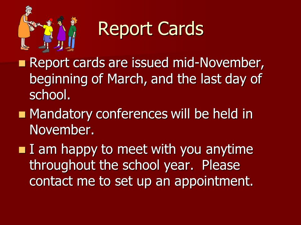 Report Cards Report cards are issued mid-November, beginning of March, and the last day of school. Mandatory conferences will be held in November.