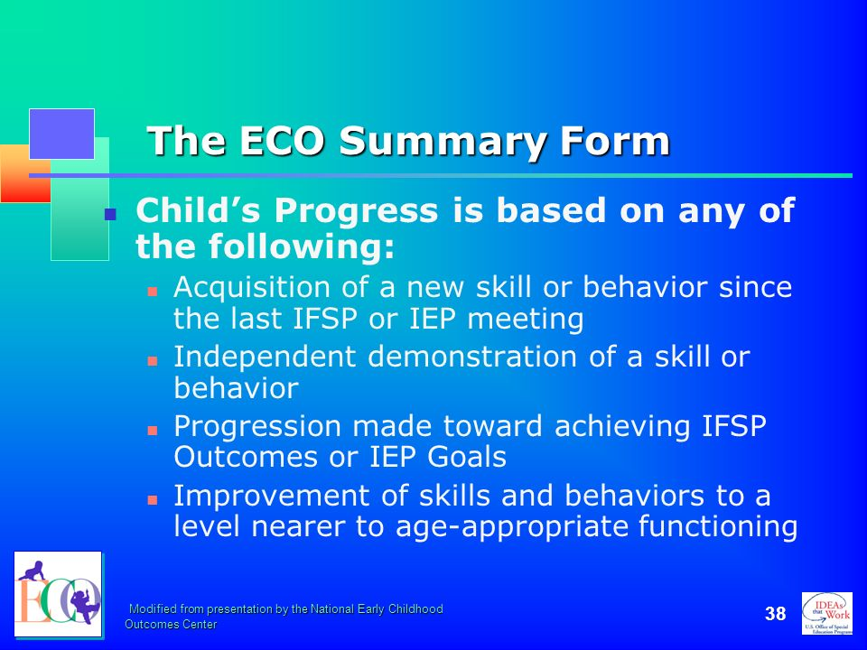 The ECO Summary Form Child's Progress is based on any of the following: Acquisition of a new skill or behavior since the last IFSP or IEP meeting.
