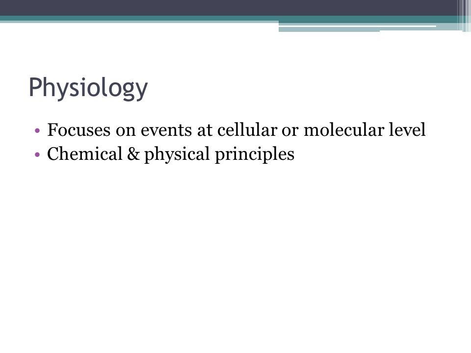 Physiology Focuses on events at cellular or molecular level