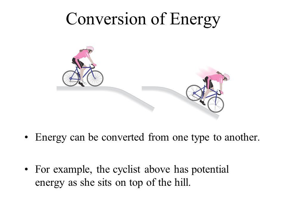 Conversion of Energy Energy can be converted from one type to another.