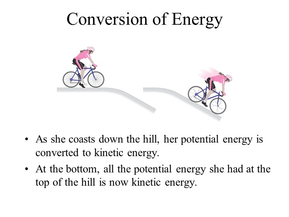 Conversion of Energy As she coasts down the hill, her potential energy is converted to kinetic energy.