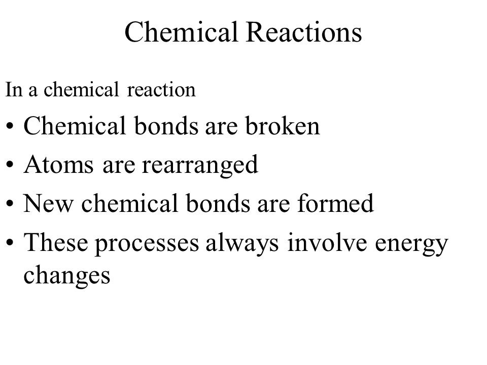 Chemical Reactions Chemical bonds are broken Atoms are rearranged