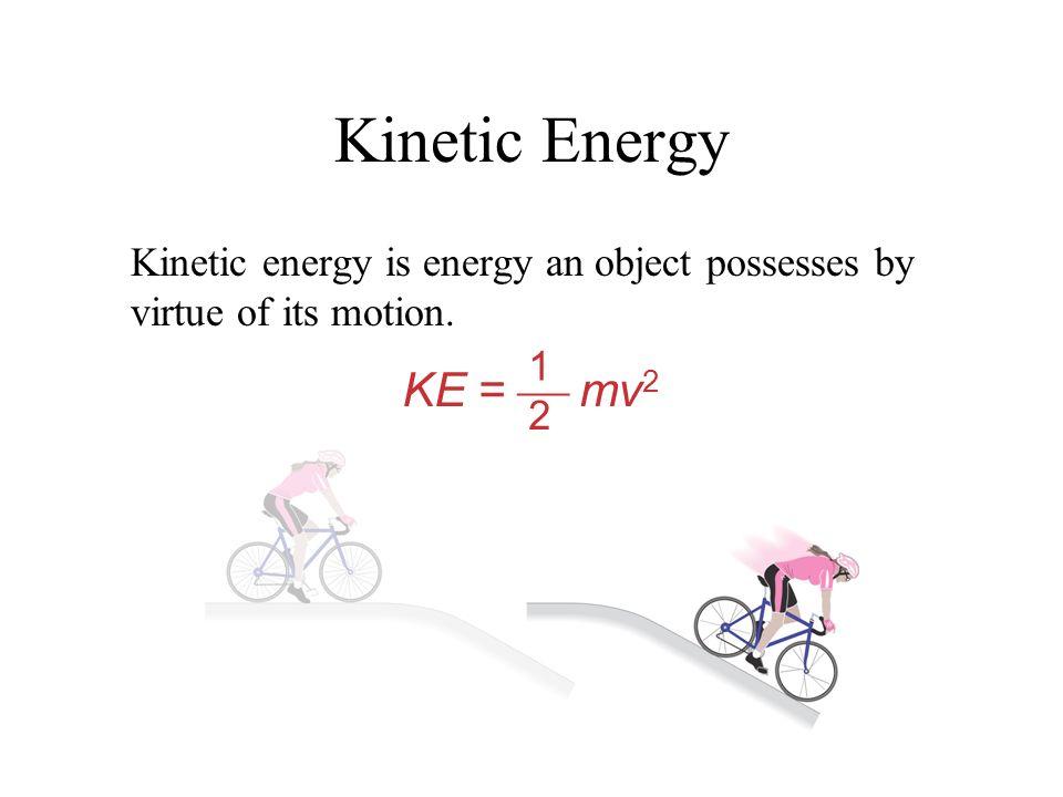 Kinetic Energy Kinetic energy is energy an object possesses by virtue of its motion. 1 2 KE =  mv2