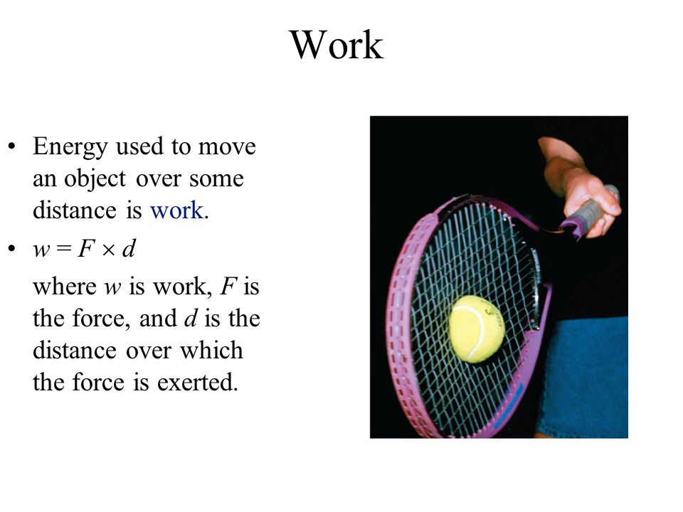 Work Energy used to move an object over some distance is work.