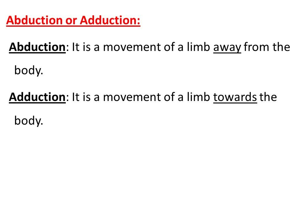 Abduction or Adduction: Abduction: It is a movement of a limb away from the body.
