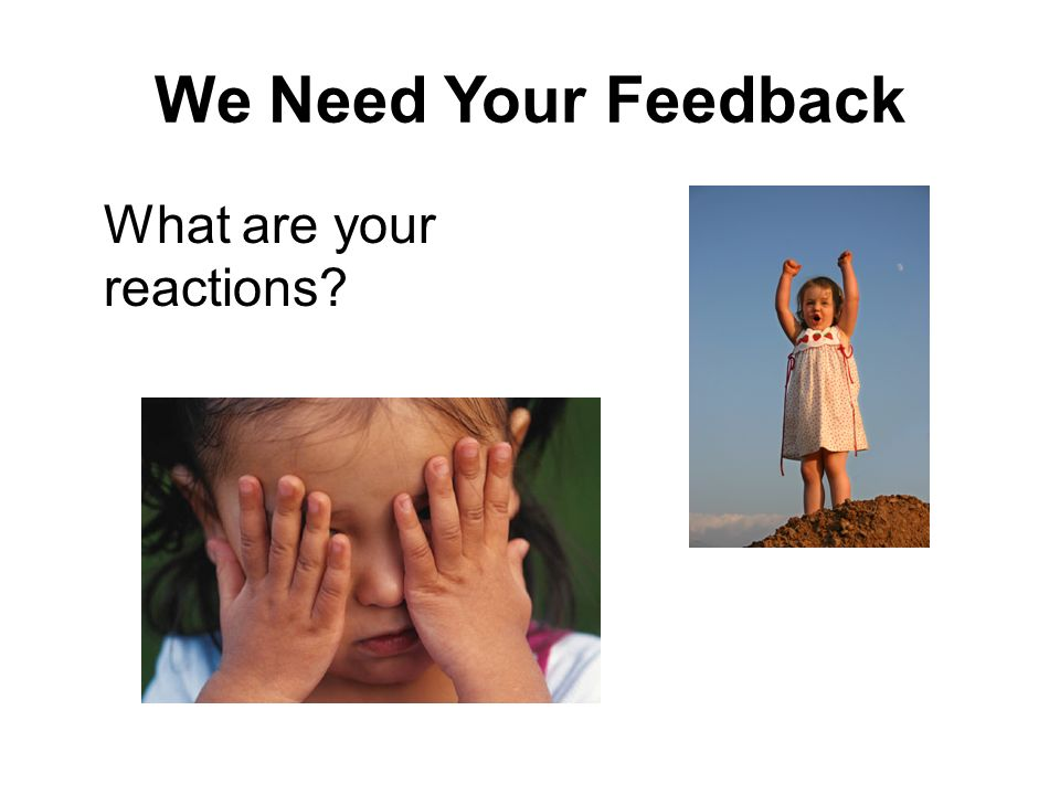 We Need Your Feedback What are your reactions