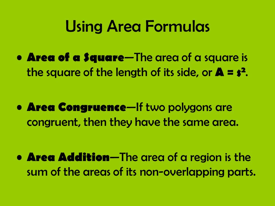 Using Area Formulas Area of a Square—The area of a square is the square of the length of its side, or A = s2.