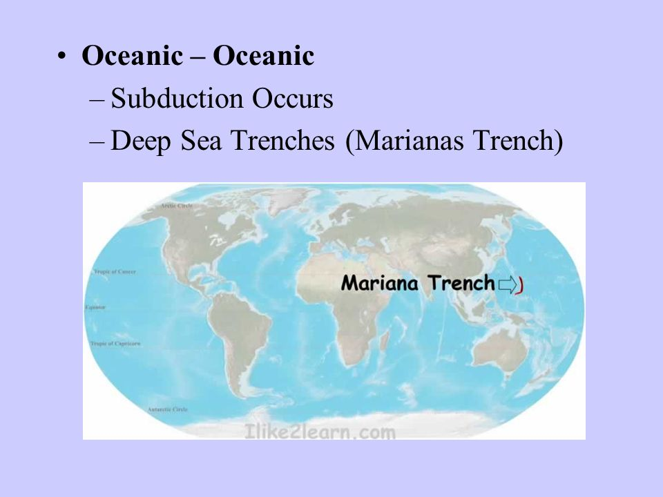 Oceanic – Oceanic Subduction Occurs Deep Sea Trenches (Marianas Trench)
