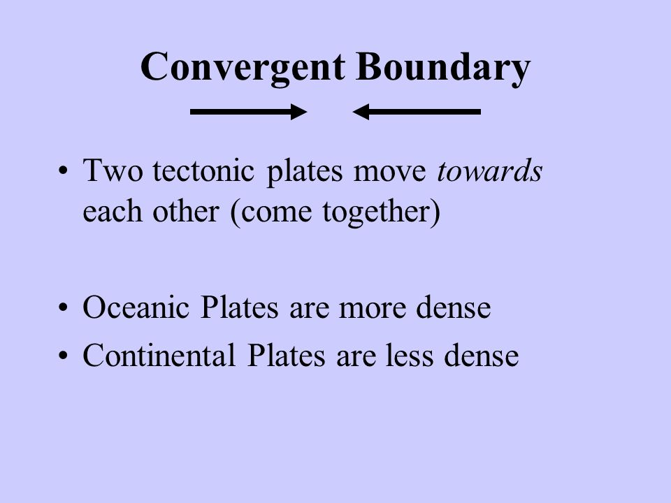 Convergent Boundary Two tectonic plates move towards each other (come together) Oceanic Plates are more dense.