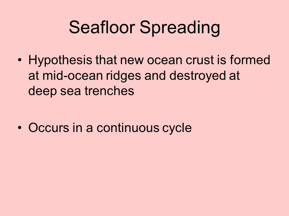 Seafloor Spreading Hypothesis that new ocean crust is formed at mid-ocean ridges and destroyed at deep sea trenches.