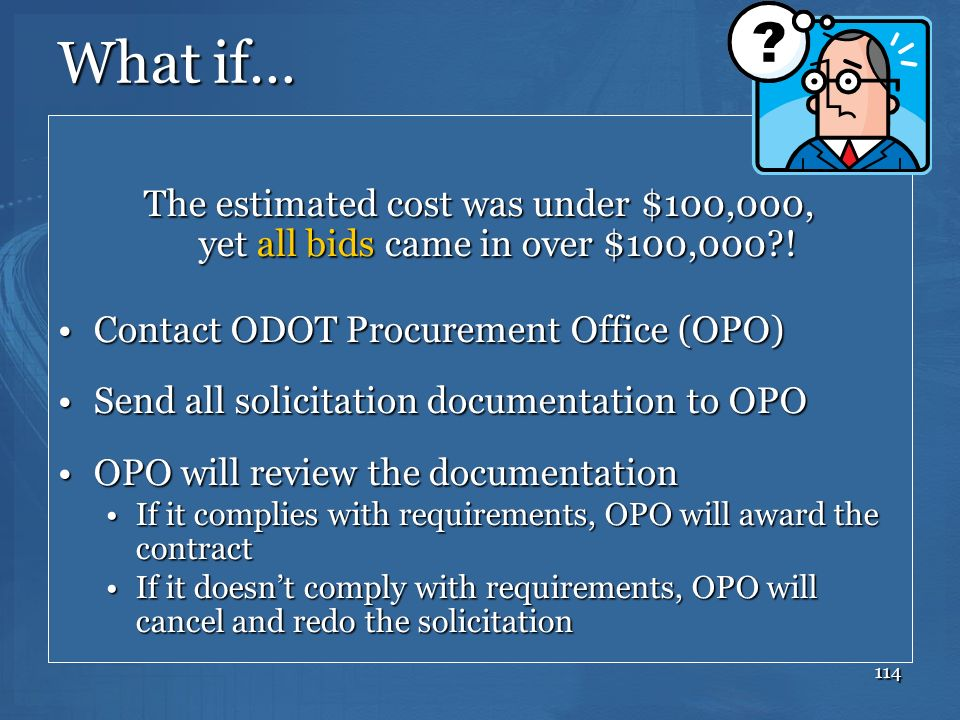 What if… The estimated cost was under $100,000, yet all bids came in over $100,000 ! Contact ODOT Procurement Office (OPO)