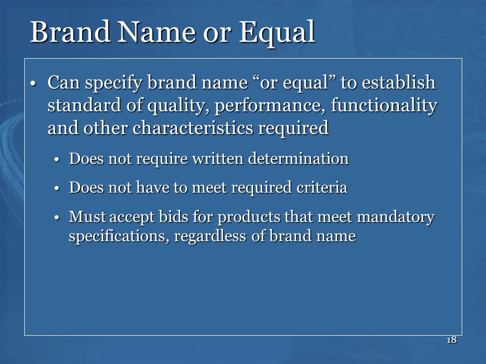 Brand Name or Equal Can specify brand name or equal to establish standard of quality, performance, functionality and other characteristics required.