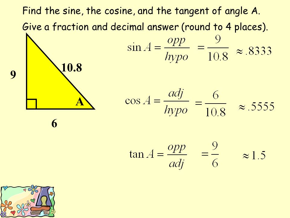 A 6 Find the sine, the cosine, and the tangent of angle A.