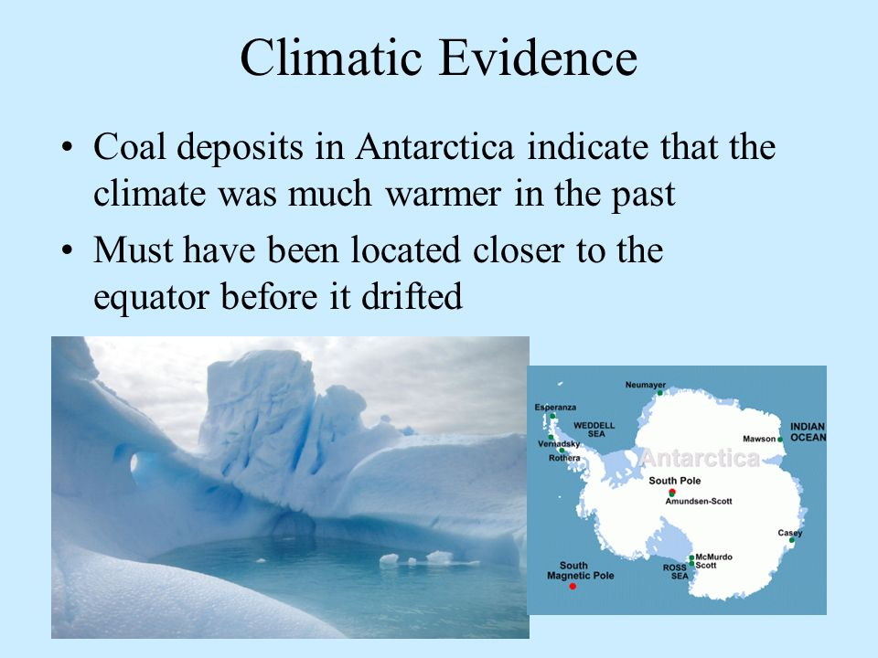 Climatic Evidence Coal deposits in Antarctica indicate that the climate was much warmer in the past.