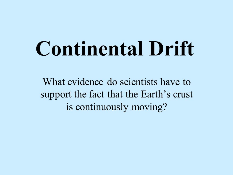 Continental Drift What evidence do scientists have to support the fact that the Earth's crust is continuously moving