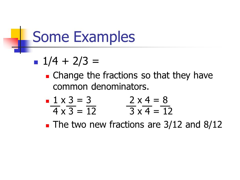 Some Examples 1/4 + 2/3 = Change the fractions so that they have common denominators.