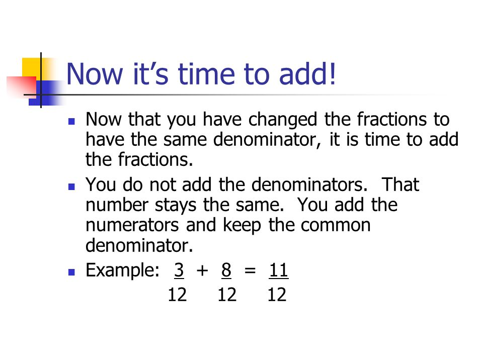 Now it's time to add! Now that you have changed the fractions to have the same denominator, it is time to add the fractions.