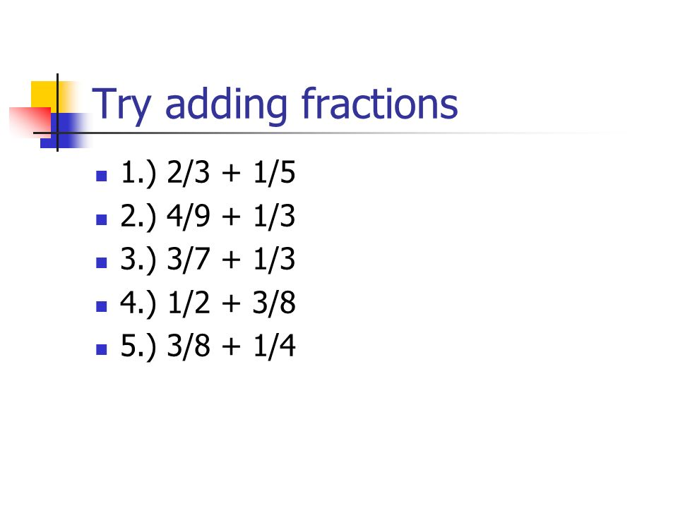 Try adding fractions 1.) 2/3 + 1/5 2.) 4/9 + 1/3 3.) 3/7 + 1/3