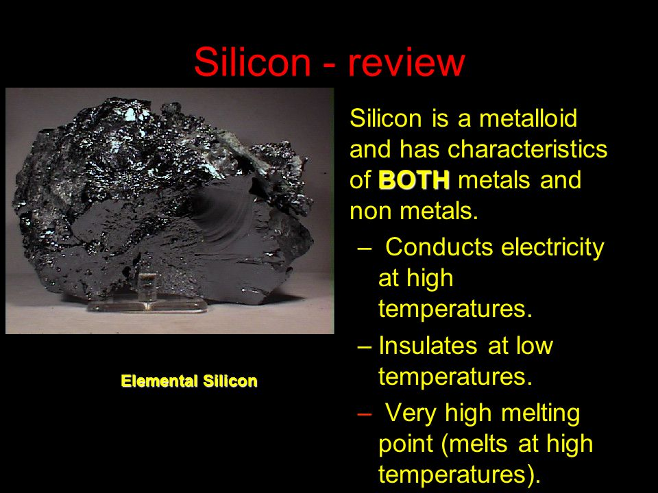 Silicon - review Silicon is a metalloid and has characteristics of BOTH metals and non metals. Conducts electricity at high temperatures.