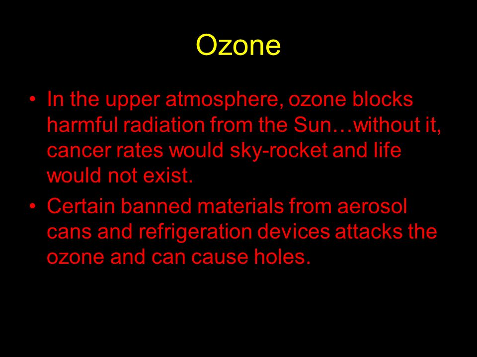 Ozone In the upper atmosphere, ozone blocks harmful radiation from the Sun…without it, cancer rates would sky-rocket and life would not exist.