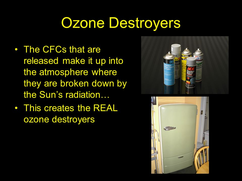 Ozone Destroyers The CFCs that are released make it up into the atmosphere where they are broken down by the Sun's radiation…