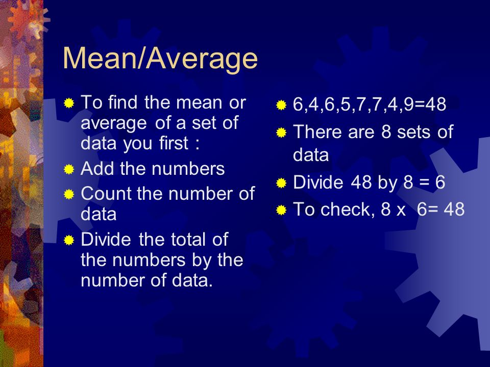 Mean/Average To find the mean or average of a set of data you first :