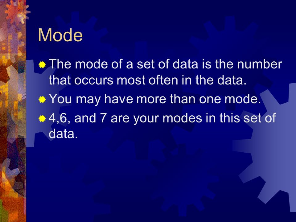 Mode The mode of a set of data is the number that occurs most often in the data. You may have more than one mode.
