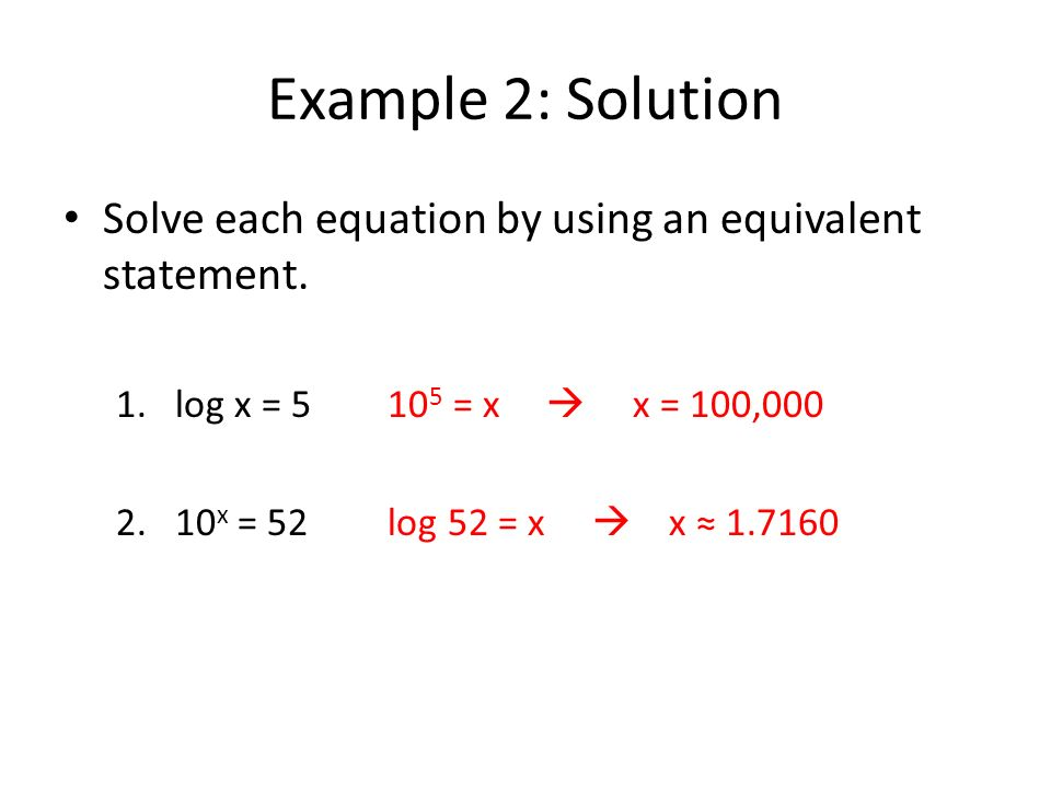 Example 2: Solution Solve each equation by using an equivalent statement. log x = 5 105 = x  x = 100,000.