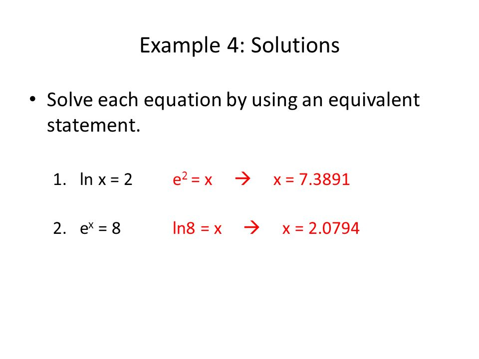 Example 4: Solutions Solve each equation by using an equivalent statement. ln x = 2 e2 = x  x = 7.3891.