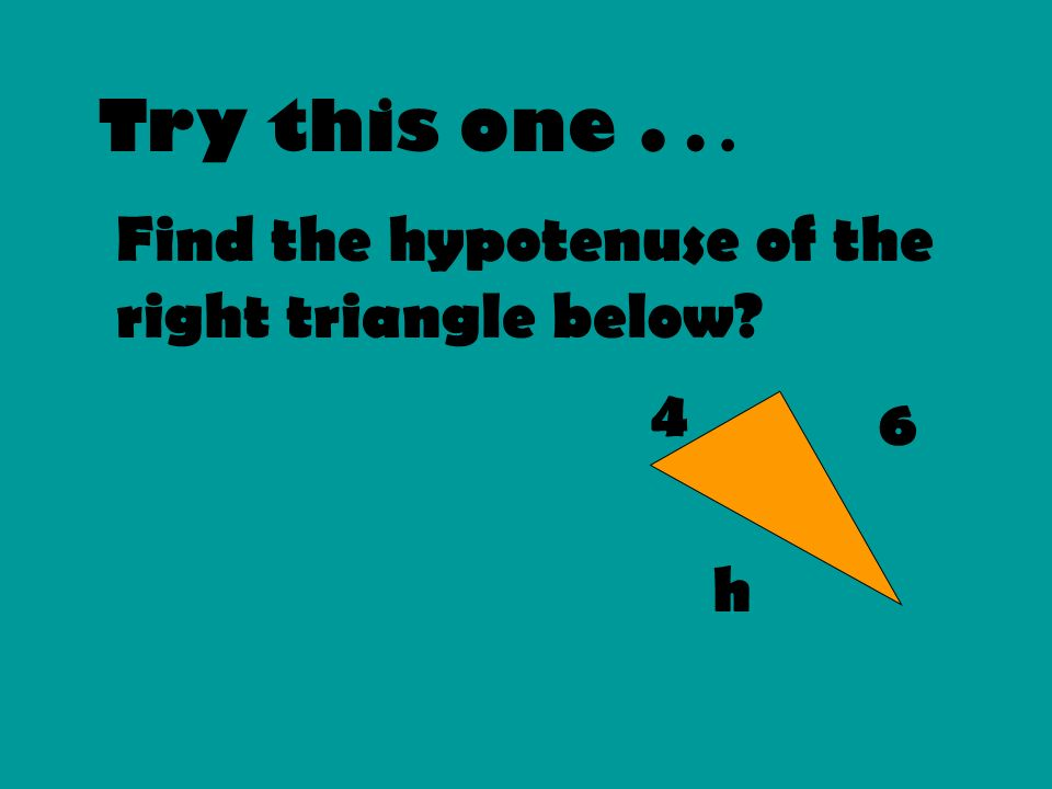 Try this one . . . Find the hypotenuse of the right triangle below 4
