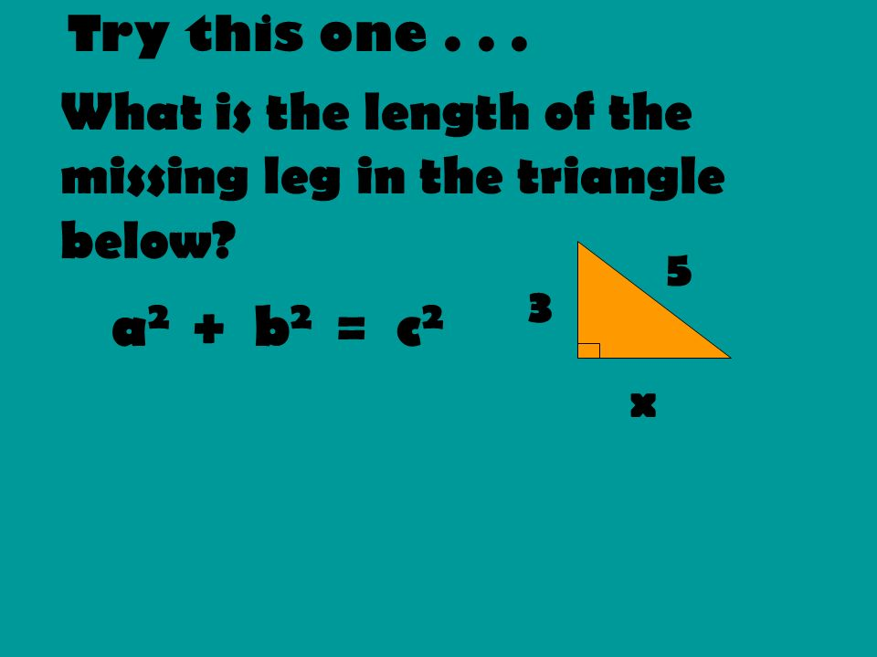 Try this one . . . What is the length of the missing leg in the triangle below 5. 3. a2 + b2 = c2.