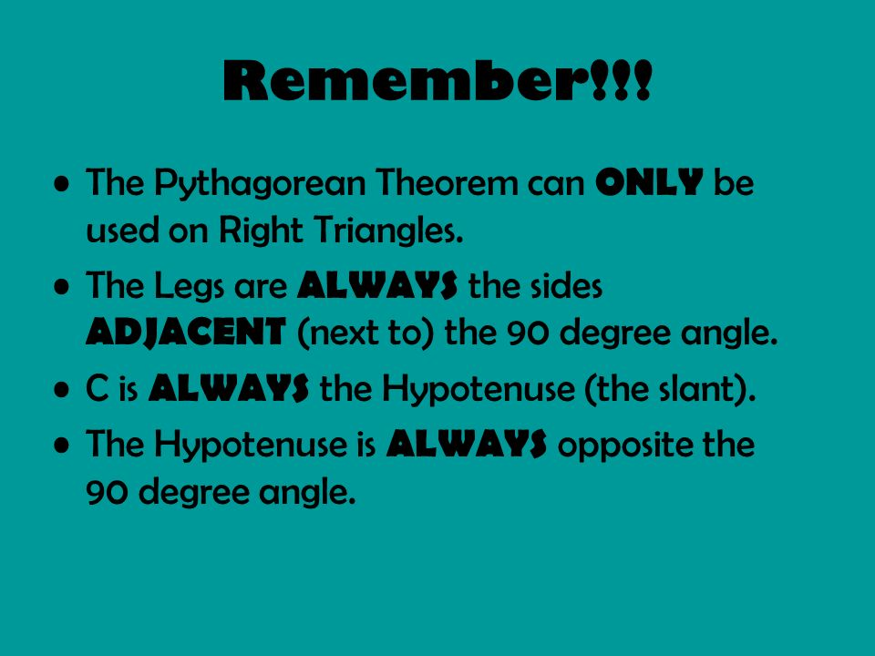 Remember!!! The Pythagorean Theorem can ONLY be used on Right Triangles. The Legs are ALWAYS the sides ADJACENT (next to) the 90 degree angle.