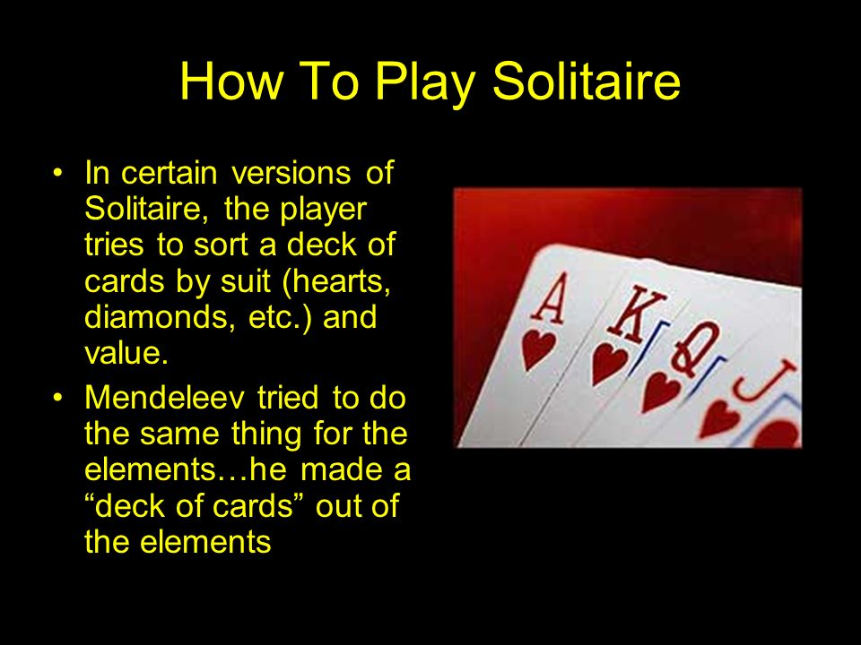 How To Play Solitaire In certain versions of Solitaire, the player tries to sort a deck of cards by suit (hearts, diamonds, etc.) and value.