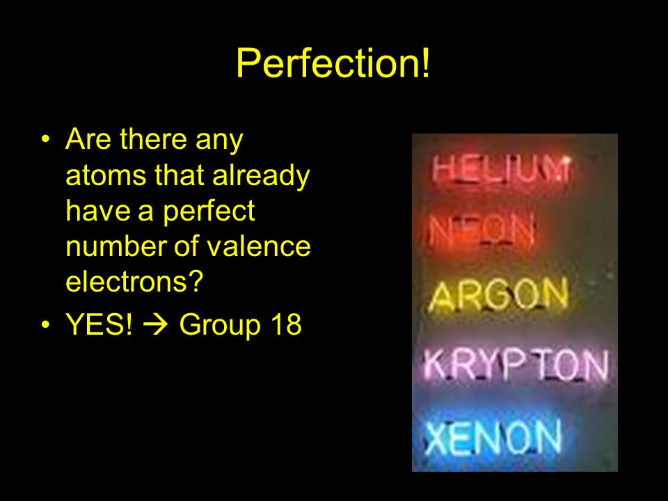 Perfection. Are there any atoms that already have a perfect number of valence electrons.