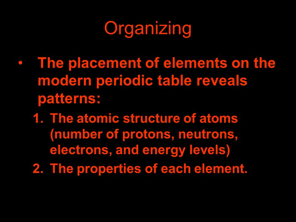 Organizing The placement of elements on the modern periodic table reveals patterns: