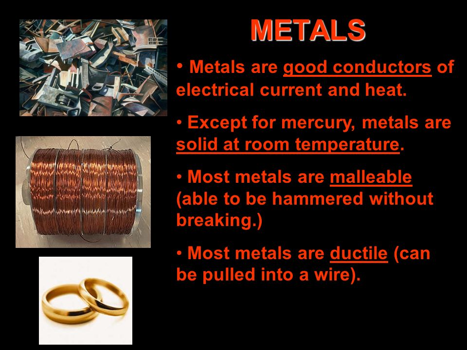 METALS Metals are good conductors of electrical current and heat.